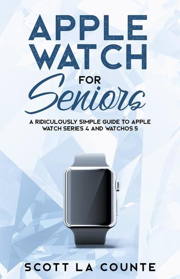 Apple Watch For Seniors - A Ridiculously Simple Guide to Apple Watch Series 4 and WatchOS 5 - cover