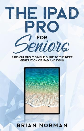The iPad Pro for Seniors - A Ridiculously Simple Guide To the Next Generation of iPad and iOS 12 - cover