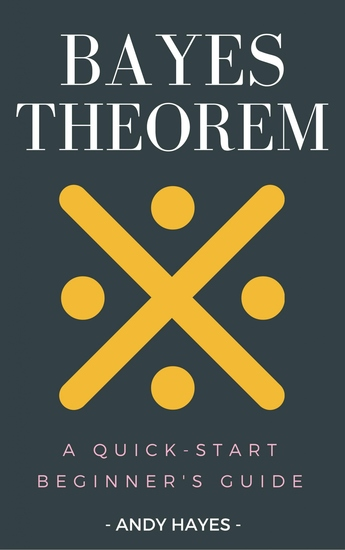 Bayes Theorem - A Quick-Start Beginner's Guide - cover