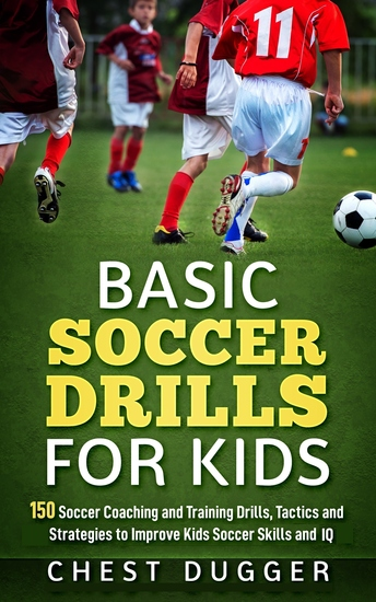 Basic Soccer Drills for Kids - 150 Soccer Coaching and Training Drills Tactics and Strategies to Improve Kids Soccer Skills and IQ - cover