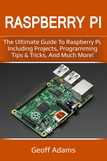 Raspberry Pi - The Ultimate Guide to Raspberry Pi Including Projects Programming Tips & Tricks and Much More! - cover