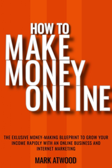 How to Make Money Online - The Exclusive Money Making Blueprint to Grow Your Income Rapidly with an Online Business and Internet Marketing - cover
