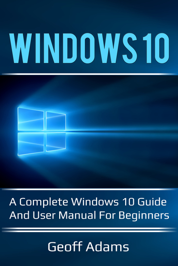 Windows 10 - A complete Windows 10 guide and user manual for beginners! - cover