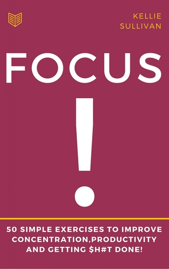 Focus - 5O Simple Exercises To Improve ConcentrationProductivity And Getting $h#t Done! - cover