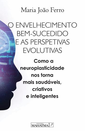 O envelhecimento bem sucedido e as perspetivas evolutivas - Com a neuroplasticidade nos torna mais saudáveis criativos e inteligentes - cover