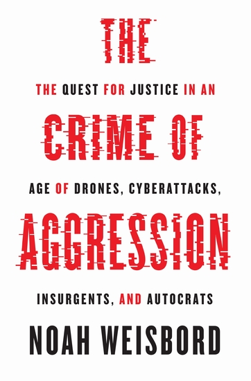 The Crime of Aggression - The Quest for Justice in an Age of Drones Cyberattacks Insurgents and Autocrats - cover
