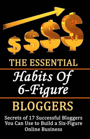 The Essential Habits of 6-figure Bloggers - Secrets of 17 Successful Bloggers You Can Use to Build a Six-Figure Online Business - cover