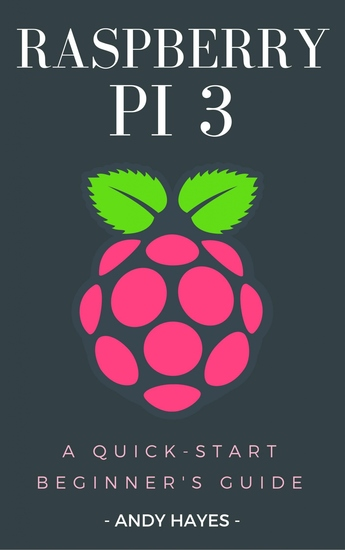Raspberry PI 3 - A Quick-Start Beginner's Guide - cover