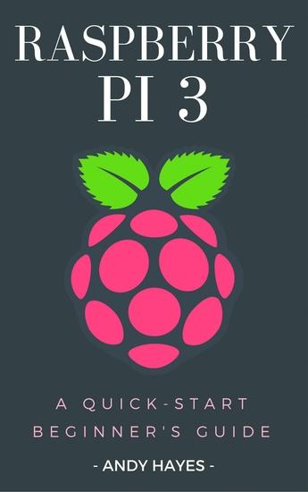 Raspberry PI 3 - A Quick-Start Beginner's Guide - cover