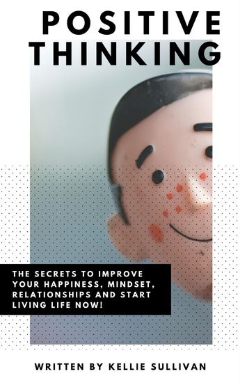 Positive Thinking - The Secrets To Improve Your Happiness Mindset Relationships and Start Living Life Now! - cover