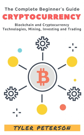 Cryptocurrency - The Complete Beginner's Guide - Blockchain and Cryptocurrency Technologies Mining Investing and Trading - cover