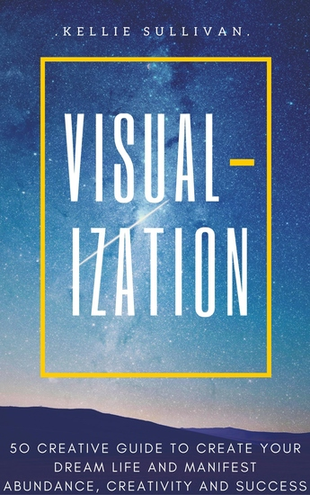 Visualization - 5O Creative Guide To Create Your Dream Life And Manifest Abundance Creativity And Success! - cover