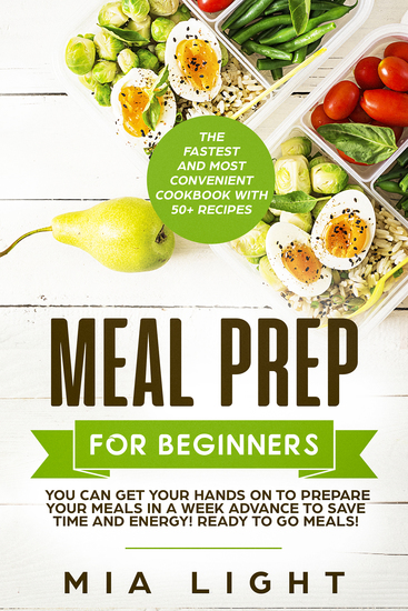Meal Prep for Beginners - The Fastest and Most Convenient Cookbook with 50+ Recipes you can get Your Hands on to Prepare Your Meals in a Week Advance to Save Time and Energy! Ready to Go Meals! - cover