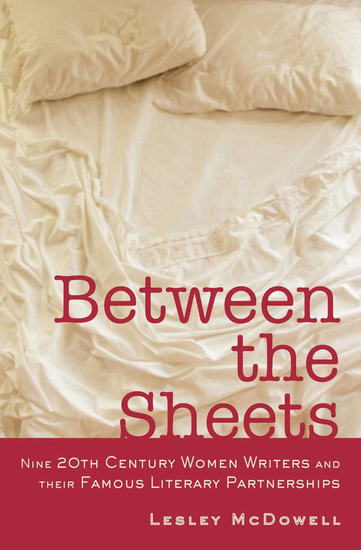 Between the Sheets - Nine 20th Century Women Writers and Their Famous Literary Partnerships - cover