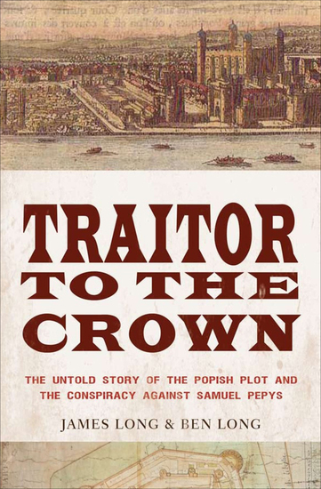 Traitor to the Crown - The Untold Story of the Popish Plot and the Consipiracy Against Samuel Pepys - cover