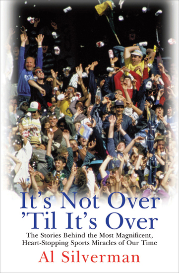 It's Not Over 'Til It's Over - The Stories Behind Most Magnificent Heart-Stopping Sports Miracles of Our Time - cover