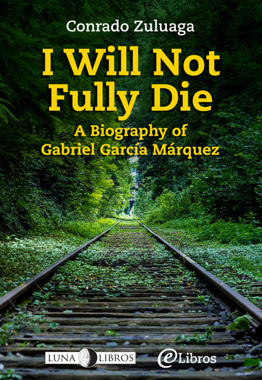 I Will Not Fully Die - A Biography of Gabriel García Márquez - cover