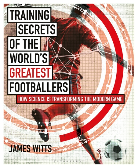 Training Secrets of the World's Greatest Footballers - How Science is Transforming the Modern Game - cover
