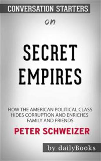Secret Empires: How the American Political Class Hides Corruption and Enriches Family and Friends by Peter Schweizer | Conversation Starters - cover