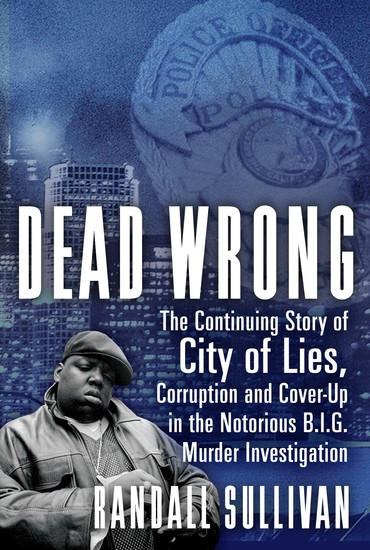 Dead Wrong - The Continuing Story of City of Lies Corruption and Cover-Up in the Notorious BIG Murder Investigation - cover