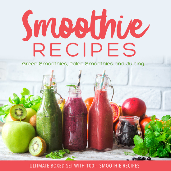 Smoothie Recipes: Ultimate Boxed Set with 100+ Smoothie Recipes: Green Smoothies Paleo Smoothies and Juicing - Green Smoothies Paleo Smoothies and Juicing - cover