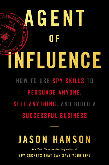 Agent of Influence - How to Use Spy Skills to Persuade Anyone Sell Anything and Build a Successful Business - cover