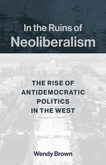In the Ruins of Neoliberalism - The Rise of Antidemocratic Politics in the West - cover