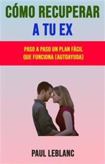 Cómo Recuperar A Tu Ex: Paso A Paso Un Plan Fácil Que Funciona (Autoayuda) - cover