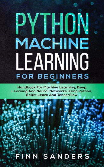Python Machine Learning For Beginners - Handbook For Machine Learning Deep Learning And Neural Networks Using Python Scikit-Learn And TensorFlow - cover