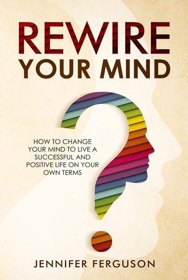 Rewire Your Mind - How To Change Your Mind To Live A Successful And Positive Life On Your Own Terms - cover