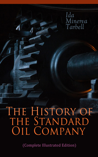 The History of the Standard Oil Company (Complete Illustrated Edition) - The Exposure of Immoral and Illegal Business of John D Rockefeller the Richest Figure in American History - cover