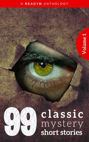 99 Classic Mystery Short Stories Vol1 : Works by Arthur Conan Doyle E Phillips Oppenheim Fred M White Rudyard Kipling Wilkie Collins HG Wellsand many more ! - cover