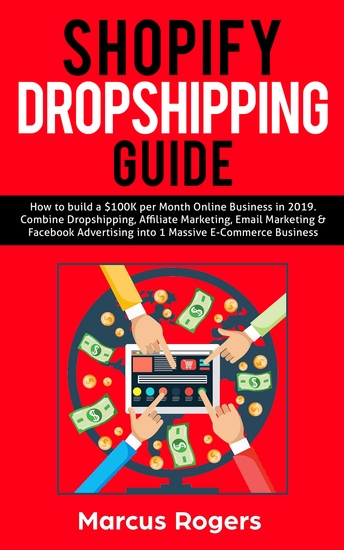 Shopify Dropshipping Guide - How to build a $100K per Month Online Business in 2019 Combine Dropshipping Affiliate Marketing Email Marketing & Facebook Advertising into 1 Massive E-Commerce Business - cover