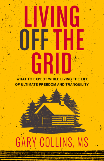 Living Off The Grid - What to Expect While Living the Life of Ultimate Freedom and Tranquility - cover