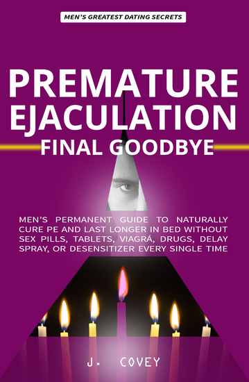 Premature Ejaculation FINAL Goodbye - Men's Permanent Guide to Naturally Cure PE and Last Longer in Bed Without Sex Pills Tablets Viagrá Drugs Delay Spray or Desensitizer Every Single Time - cover