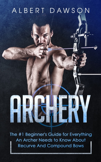 Archery - The #1 Beginner's Guide for Everything An Archer Needs to Know About Recurve And Compound Bows - cover