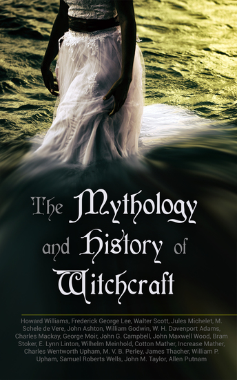 The Mythology and History of Witchcraft - 25 Books of Sorcery Demonology & Supernatural: The Wonders of the Invisible World Salem Witchcraft Lives of the Necromancers Modern Magic Witch Stories… - cover