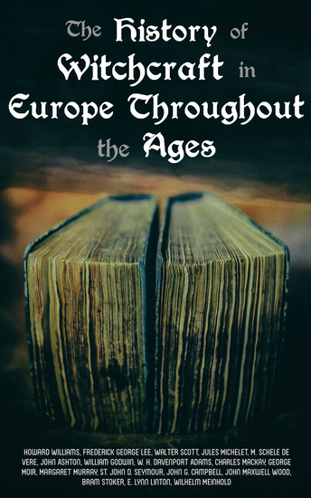 The History of Witchcraft in Europe Throughout the Ages - Darkness & Sorcery Collection: Lives of the Necromancers The Witch Mania Magic and Witchcraft Glimpses of the Supernatural Witch Stories… - cover