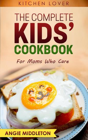 The Complete Kids Cookbook : For Moms Who Care - KITCHEN LOVER #7 - cover