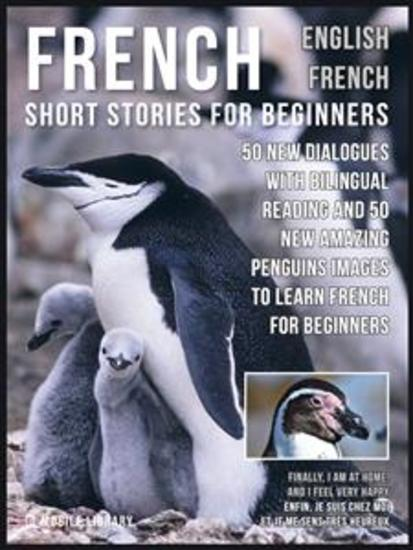 French Short Stories for Beginners - English French - 50 New Dialogues with bilingual reading and 50 New amazing Penguins images to Learn French for Beginners - cover