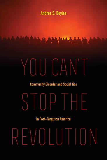 You Can't Stop the Revolution - Community Disorder and Social Ties in Post-Ferguson America - cover