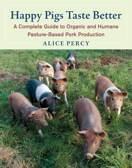 Happy Pigs Taste Better - A Complete Guide to Organic and Humane Pasture-Based Pork Production - cover