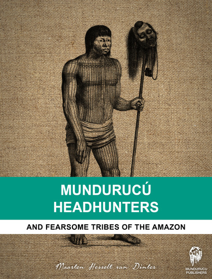 Mundurucú Headhunters - And fearsome tribes of the Amazon - cover