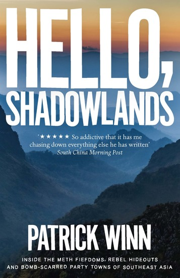 Hello Shadowlands - Inside the Meth Fiefdoms Rebel Hideouts and Bomb-Scarred Party Towns of Southeast Asia - cover