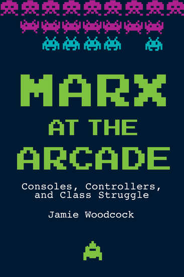 Marx at the Arcade - Consoles Controllers and Class Struggle - cover