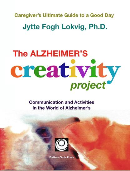 The Alzheimer's Creativity Project - The Caregiver's Ultimate Guide to a Good Day; Communication and Activities in the World of Alzheimer's - cover