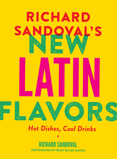 Richard Sandoval's New Latin Flavors - Hot Dishes Cool Drinks - cover