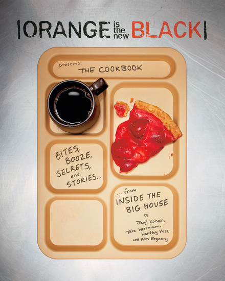 Orange Is the New Black Presents: The Cookbook - Bites Booze Secrets and Stories from Inside the Big House - cover