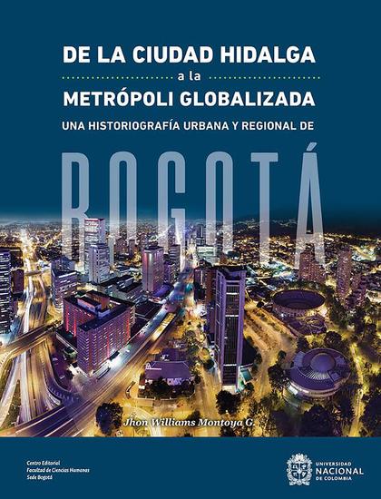 De la ciudad hidalga a la metrópoli globalizada - Una historiografía urbana y regional de Bogotá - cover