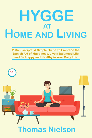 Hygge at Home and Living - 2 Manuscripts: A Simple Guide To Embrace the Danish Art of Happiness Live a Balanced Life and Be Happy and Healthy in Your Daily Life - cover